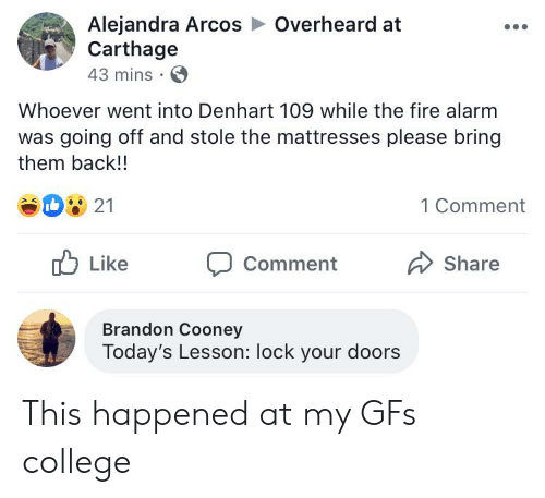 College, Facepalm, and Fire: Alejandra Arcos  Carthage  43 mins  Overheard at  Whoever went into Denhart 109 while the fire alarm  was going off and stole the mattresses please bring  them back!!  21  1 Comment  Like  Share  Comment  Brandon Cooney  Today's Lesson: lock your doors This happened at my GFs college