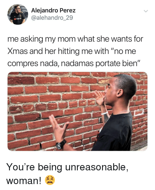 "Mom, Asking, and Her: Alejandro Perez  @alehandro_29  me asking my mom what she wants foir  Xmas and her hitting me with ""no me  compres nada, nadamas portate bien"" You're being unreasonable, woman! 😫"