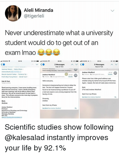 Fake, Family, and Hello: Aleli Miranda  @tigerleli  Never underestimate what a university  student would do to get out of an  eXam lmao  ROGERS ?  20:19  92%-eoki ROGERS ?  20:26  @ 92%-  .al. ROGERS  令  7  20:34  90%-  3 Messages  Feb.13 Test  Feb.13 Test  Zacharey Watson Kaitlyn Wiens  Good evening everyone, I have some troubling n.  Andrew Woolford  To: Andrew Cc: Georgia&54 more  Manzah-Kyentoh Yankey Fontanne Yip  Andrew Woolford  20:20  Details  Prairie Skye Young-Brown  Zainab Yusuf  To: Andrew Ce Georgia&54moreDetails  Please note that a fake gmail address was  created using my name to try to pul off this hoax.  Again, I repeat, the test will wake place tomorrow.  Hello everyone.  Feb.13 Test  Today 3t 2018  Someone is impersonating me trying to delay the  test. The test will happen tomorrow. Anyone  found to be impersonating a professor to put off  a test can expect a very strong response from the  Best,  (The real) Andrew Woolford  Good evening everyone, I have some troubling news  about the test tomorrow. I have a family emergency  right now meaning i wil not be able to attend class  tomorrow. We will be forced to push the test back a  dass. This will give everyone one more day to prepare.  Sorry for the inconvenience.  Sent from my iPhone  Andrew  Bost,  Andrew  Sent from my iPhone  Andrew Woolford  See More from Andrew  Woolford  Department of Sociology and Crieminology  University of Mantoba  Winnipeg. Manitoba Scientific studies show following @kalesalad instantly improves your life by 92.1%