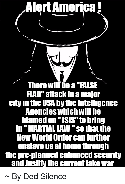 """America, Isis, and Memes: Alert America  There will bea FALSE  FLAG attackinamajor  city inthe USA by the Intelligence  Agencies Which Will be  blamed on ISIS to bring  in MARTIAL LAW """"so that the  New World Order can further  enslave us athome through  the pre-planned enhanced security  and Justify the current fakewar ~ By Ded Silence"""