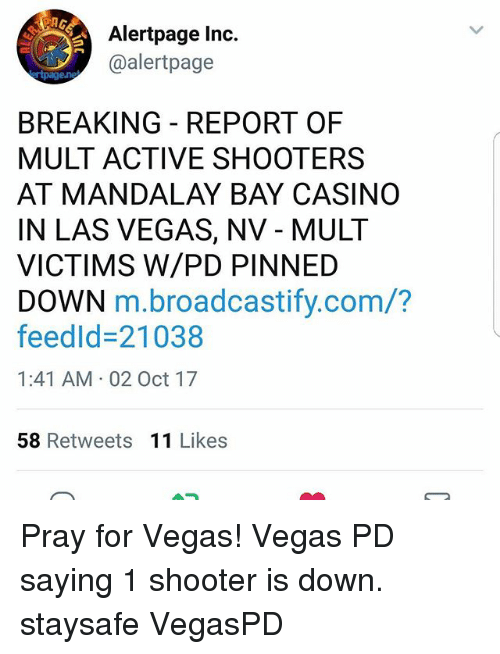 Shooters, Las Vegas, and Casino: Alertpage Inc.  @alertpage  BREAKING REPORT OF  MULT ACTIVE SHOOTERS  AT MANDALAY BAY CASINO  IN LAS VEGAS, NV - MULT  VICTIMS W/PD PINNED  DOWN m.broadcastify.com/?  feedld-21038  1:41 AM 02 Oct 17  58 Retweets 11 Likes Pray for Vegas! Vegas PD saying 1 shooter is down. staysafe VegasPD