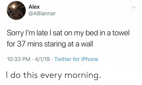 Iphone, Sorry, and Twitter: Alex  @ABlannar  Sorry I'm late l sat on my bed in a towel  for 37 mins staring at a wall  10:33 PM 4/1/19 Twitter for iPhone I do this every morning.