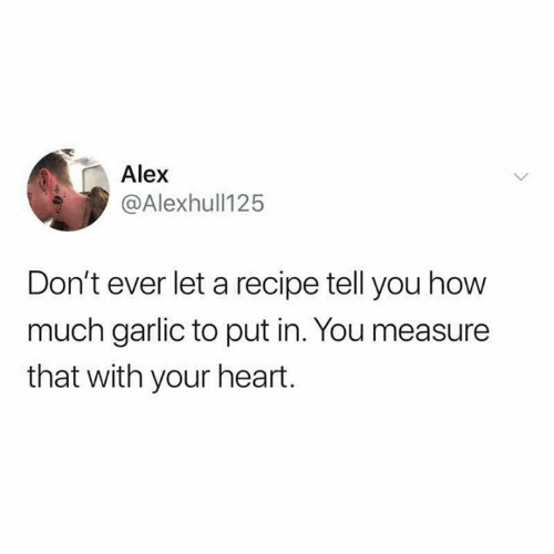 Heart, How, and Garlic: Alex  @Alexhull125  Don't ever let a recipe tell you how  much garlic to put in. You measure  that with your heart.