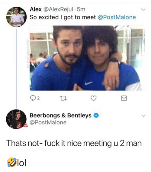 Memes, Fuck, and Fuck It: Alex @AlexRejul 5m  So excited I got to meet @PostMalone  Beerbongs & Bentleys  @PostMalone  Thats not- fuck it nice meeting u 2 man 🤣lol
