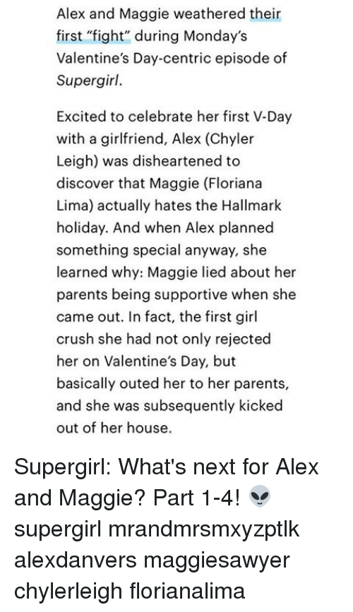 """Crush, Memes, and Mondays: Alex and Maggie weathered their  first """"fight"""" during Monday's  Valentine's Day-centric episode of  Supergirl.  Excited to celebrate her first V-Day  with a girlfriend, Alex (Chyler  Leigh) was disheartened to  discover that Maggie (Floriana  Lima) actually hates the Hallmark  holiday. And when Alex planned  something special anyway, she  learned why: Maggie lied about her  parents being supportive when she  came out. In fact, the first girl  crush she had not only rejected  her on Valentine's Day, but  basically outed her to her parents,  and she was subsequently kicked  out of her house. Supergirl: What's next for Alex and Maggie? Part 1-4! 👽 supergirl mrandmrsmxyzptlk alexdanvers maggiesawyer chylerleigh florianalima"""