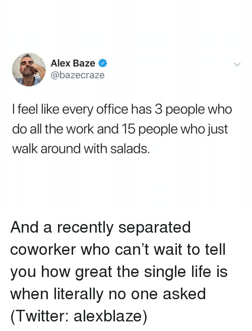 Life, Twitter, and Work: Alex Baze  @bazecraze  I feel like every office has 3 people who  do all the work and 15 people who just  walk around with salads. And a recently separated coworker who can't wait to tell you how great the single life is when literally no one asked (Twitter: alexblaze)