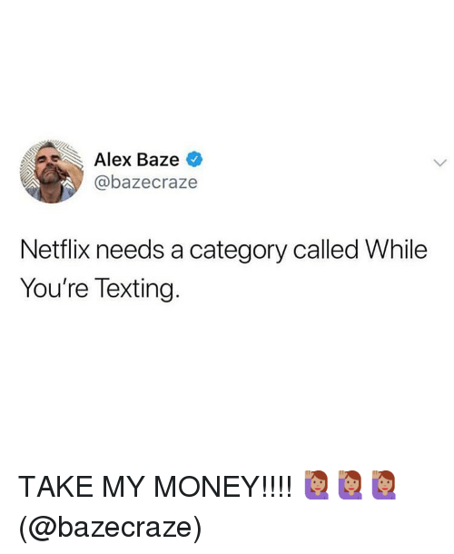 Memes, Money, and Netflix: Alex Baze  @bazecraze  ,  Netflix needs a category called While  You're Texting. TAKE MY MONEY!!!! 🙋🏽‍♀️🙋🏽‍♀️🙋🏽‍♀️(@bazecraze)