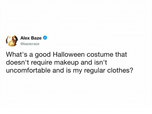 Clothes, Dank, and Halloween: Alex Baze  @bazecraze  What's a good Halloween costume that  doesn't require makeup and isn't  uncomfortable and is my regular clothes?