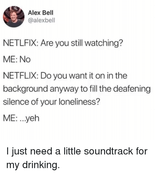Drinking, Memes, and Netflix: Alex Bell  @alexbell  NETLFIX: Are you still watching?  ME: No  NETFLIX: Do you want it on in the  background anyway to fill the deafening  silence of your loneliness?  ME: .yeh I just need a little soundtrack for my drinking.