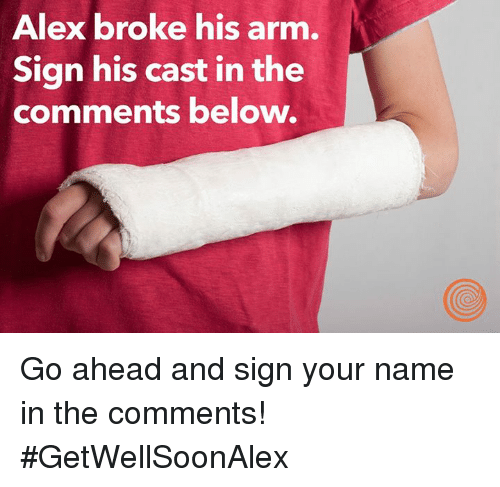 alex broke his arm sign his cast in the comments below go ahead and