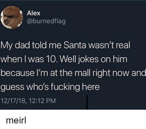 Dad, Fucking, and Guess: Alex  @burnedflag  My dad told me Santa wasn't real  when I was 10. Well jokes on him  because I'm at the mall right now and  guess who's fucking here  12/17/18, 12:12 PM meirl