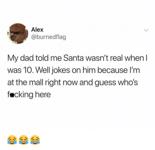 Dad, Fucking, and Memes: Alex  @burnedflag  My dad told me Santa wasn't real whenI  was 10. Well jokes on him because I'm  at the mall right now and guess who's  fucking here 😂😂😂
