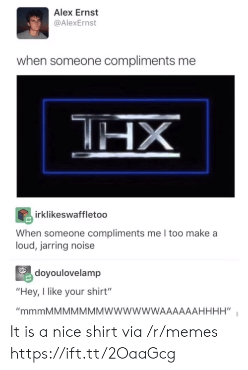 """Memes, Nice, and Make A: Alex Ernst  @AlexErnst  when someone compliments me  irklikeswaffletoo  When someone compliments me I too make a  loud, jarring noise  doyoulovelamp  """"Hey, I like your shirt"""" It is a nice shirt via /r/memes https://ift.tt/2OaaGcg"""