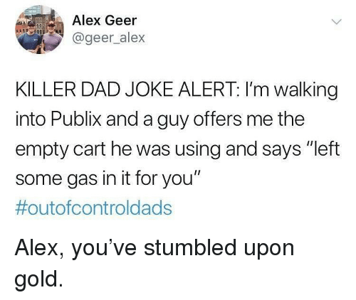 """Dad, Memes, and Publix: Alex Geer  @geer alex  KILLER DAD JOKE ALERT: I'm walking  into Publix and a guy offers me the  empty cart he was using and says """"left  some gas in it for you""""  Alex, you've stumbled upon gold."""