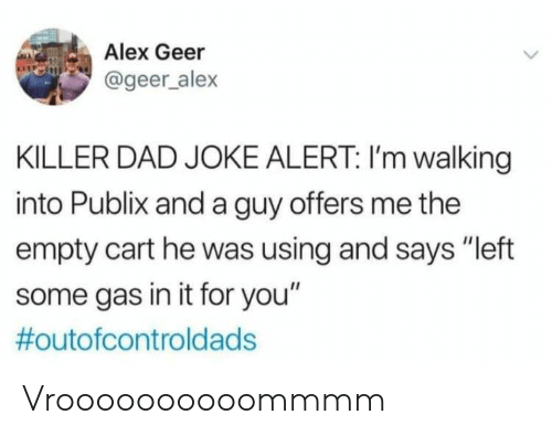 """Dad, Publix, and Alex: Alex Geer  @geer_alex  KILLER DAD JOKE ALERT: I'm walking  into Publix and a guy offers me the  empty cart he was using and says """"left  some gas in it for you""""  #outofcontrold ads Vroooooooooommmm"""