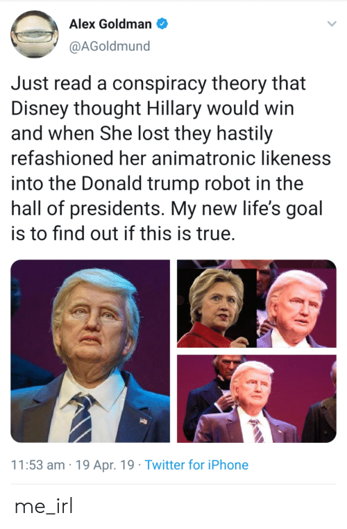 Disney, Donald Trump, and Iphone: Alex Goldman  @AGoldmund  Just read a conspiracy theory that  Disney thought Hillary would win  and when She lost they hastily  refashioned her animatronic likeness  into the Donald trump robot in the  hall of presidents. My new life's goal  is to find out if this is true  11:53 am 19 Apr. 19 Twitter for iPhone me_irl