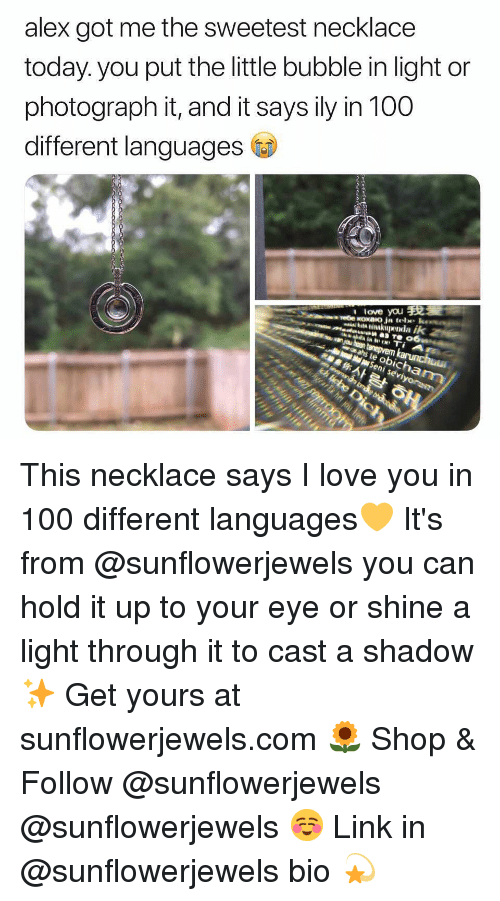 Anaconda, Funny, and Love: alex got me the sweetest necklace  today. you put the little bubble in light or  photograph it, and it says ily in 100  different languages  l love you This necklace says I love you in 100 different languages💛 It's from @sunflowerjewels you can hold it up to your eye or shine a light through it to cast a shadow✨ Get yours at sunflowerjewels.com 🌻 Shop & Follow @sunflowerjewels @sunflowerjewels ☺️ Link in @sunflowerjewels bio 💫