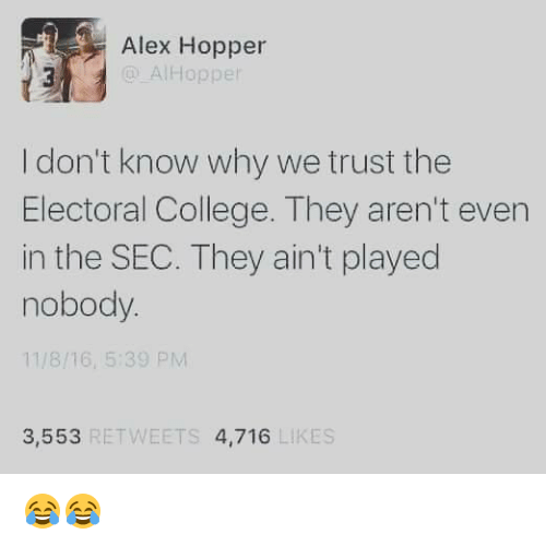College, 16.5, and Sec: Alex Hopper  @ AlHopper  I don't know why we trust the  Electoral College. They aren't even  in the SEC. They ain't played  nobody.  11/8/16, 5:39 PM  3,553  RETWEETS  4,716  LIKES 😂😂