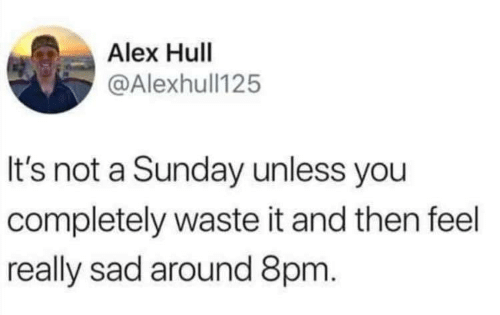 Sunday, Sad, and A Sunday: Alex Hull  @Alexhull125  It's not a Sunday unless you  completely waste it and then feel  really sad around 8pm