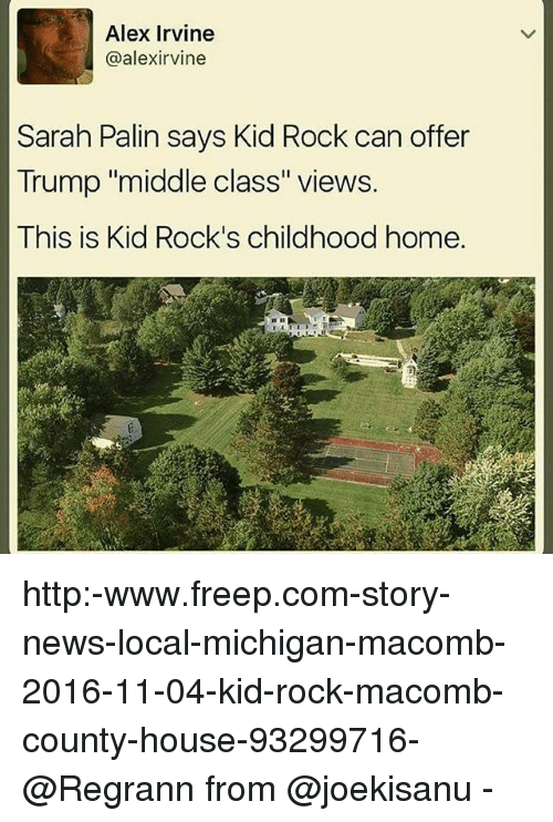 "Memes, News, and Sarah Palin: Alex Irvine  @alex irvine  Sarah Palin says Kid Rock can offer  Trump ""middle class"" views.  This is Kid Rock's childhood home. http:-www.freep.com-story-news-local-michigan-macomb-2016-11-04-kid-rock-macomb-county-house-93299716- @Regrann from @joekisanu -"