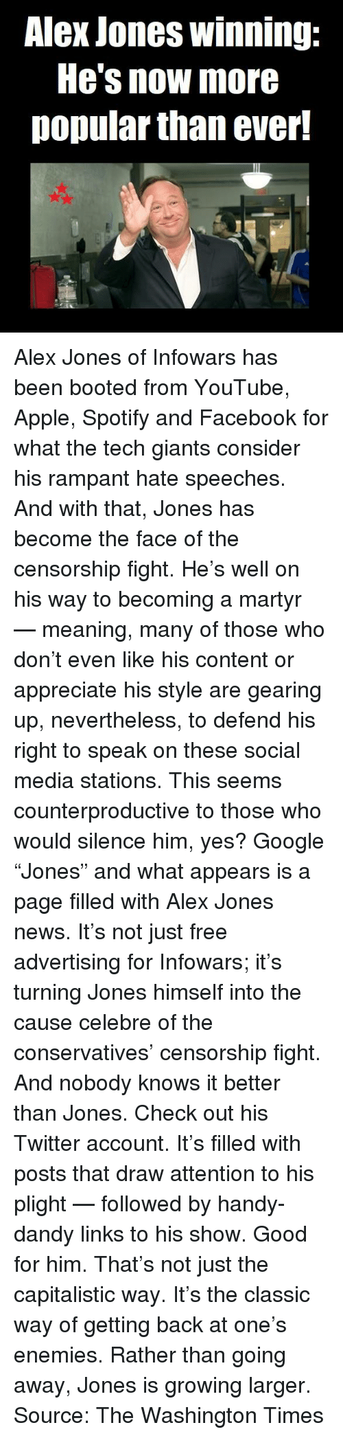 "Apple, Facebook, and Google: Alex Jones winning:  He's now more  popular than ever! Alex Jones of Infowars has been booted from YouTube, Apple, Spotify and Facebook for what the tech giants consider his rampant hate speeches. And with that, Jones has become the face of the censorship fight.  He's well on his way to becoming a martyr — meaning, many of those who don't even like his content or appreciate his style are gearing up, nevertheless, to defend his right to speak on these social media stations.  This seems counterproductive to those who would silence him, yes? Google ""Jones"" and what appears is a page filled with Alex Jones news. It's not just free advertising for Infowars; it's turning Jones himself into the cause celebre of the conservatives' censorship fight.  And nobody knows it better than Jones. Check out his Twitter account. It's filled with posts that draw attention to his plight — followed by handy-dandy links to his show.   Good for him. That's not just the capitalistic way. It's the classic way of getting back at one's enemies. Rather than going away, Jones is growing larger.  Source: The Washington Times"