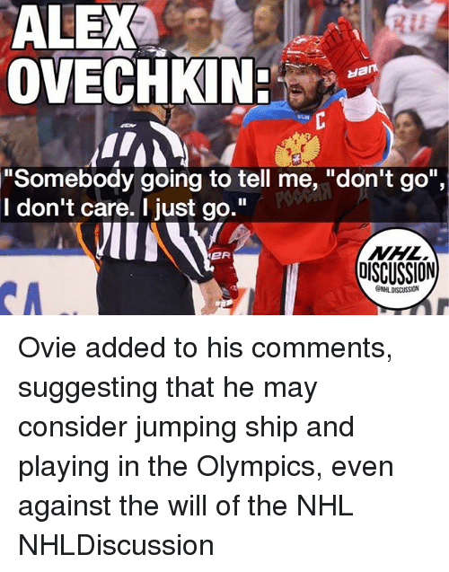 "Memes, National Hockey League (NHL), and Olympics: ALEX  OVECHKIN  ""Somebody going to tell me, ""don't go"",  I don't care. I just go.""  NHL  OISCUSSION  ER Ovie added to his comments, suggesting that he may consider jumping ship and playing in the Olympics, even against the will of the NHL NHLDiscussion"
