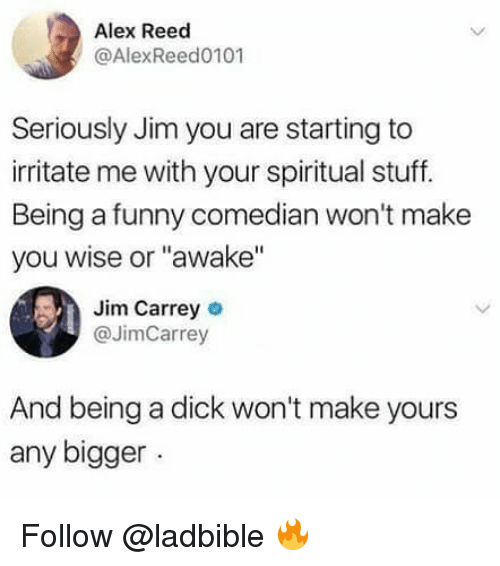 "Funny, Jim Carrey, and Memes: Alex Reed  @AlexReed0101  Seriously Jim you are starting to  irritate me with your spiritual stuff.  Being a funny comedian won't make  you wise or ""awake""  Jim Carrey o  @JimCarrey  And being a dick won't make yours  any bigger Follow @ladbible 🔥"