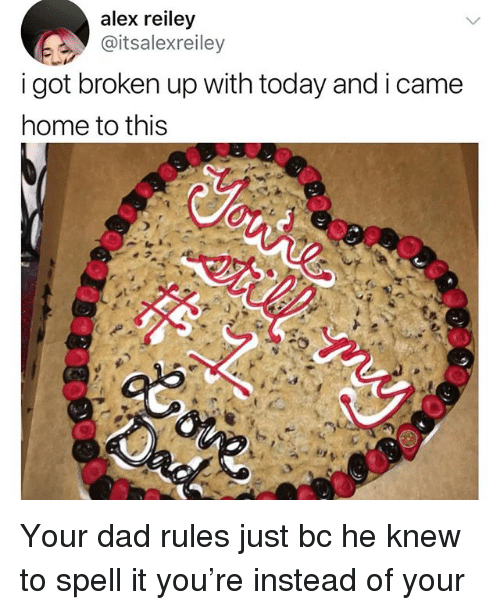 Dad, Memes, and Home: alex reiley  @itsalexreiley  i got broken up with today and i came  home to this Your dad rules just bc he knew to spell it you're instead of your