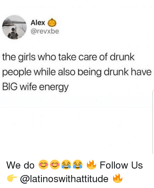 Drunk, Energy, and Girls: Alex  @revxbe  the girls who take care of drunk  people while also being drunk have  BIG wife energy We do 😊😊😂😂 🔥 Follow Us 👉 @latinoswithattitude 🔥