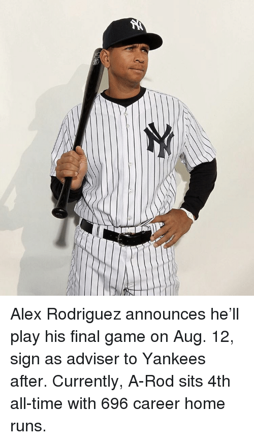 Finals, Sports, and Game: Alex Rodriguez announces he'll play his final game on Aug. 12, sign as adviser to Yankees after. Currently, A-Rod sits 4th all-time with 696 career home runs.