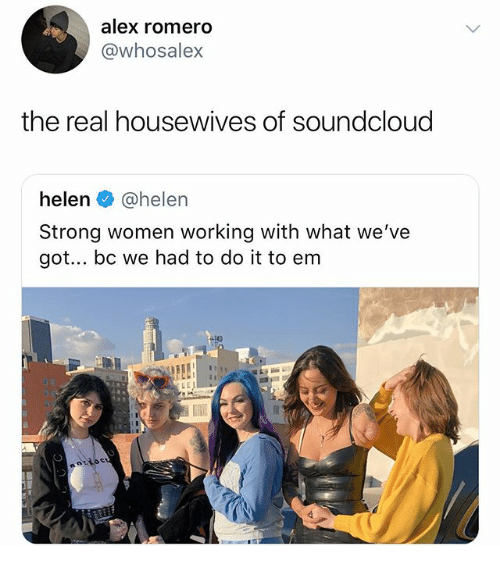SoundCloud, The Real, and Women: alex romero  @whosalex  the real housewives of soundcloud  helen @helen  Strong women working with what we've  got.. bc we had to do it to enm