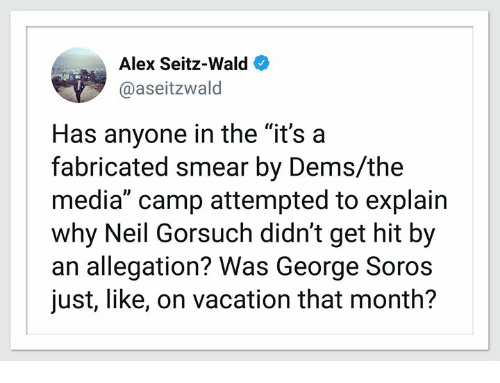 """Vacation, George Soros, and Media: Alex Seitz-Wald  @aseitzwald  Has anyone in the """"it's a  fabricated smear by Dems/the  media"""" camp attempted to explain  why Neil Gorsuch didn't get hit by  an allegation? Was George Soros  just, like, on vacation that month?"""
