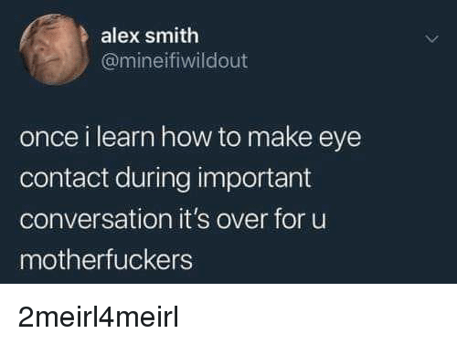 How To, Alex Smith, and How: alex smith  @mineifiwildout  once i learn how to make eye  contact during important  conversation it's over for u  motherfuckers