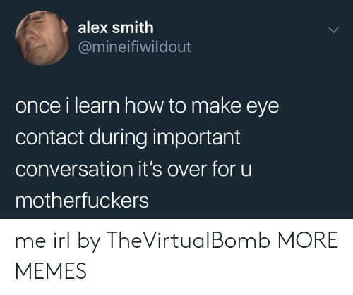 Dank, Memes, and Target: alex smith  @mineifiwildout  once i learn how to make eye  contact during important  conversation it's over for uu  motherfuckers me irl by TheVirtualBomb MORE MEMES
