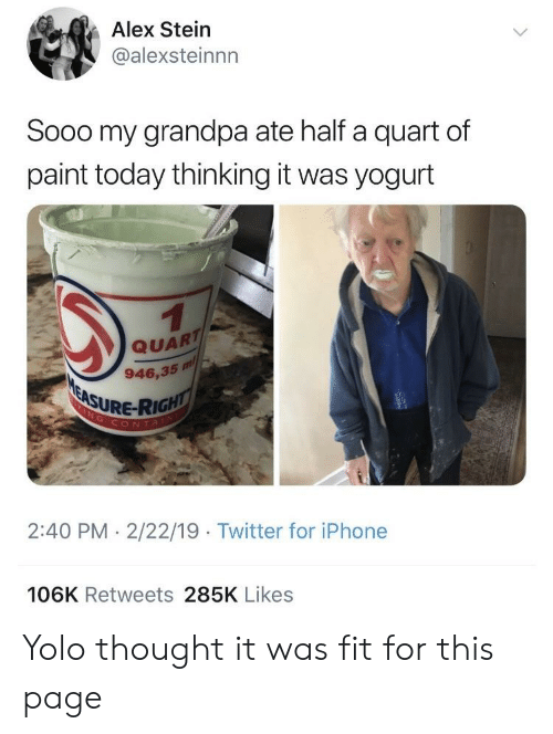 Iphone, Twitter, and Yolo: Alex Stein  @alexsteinnn  Sooo my grandpa ate half a quart of  paint today thinking it was yogurt  QUART  946,35 m/  URE-RIG  CONTA  2:40 PM 2/22/19 Twitter for iPhone  106K Retweets 285K Likes Yolo thought it was fit for this page