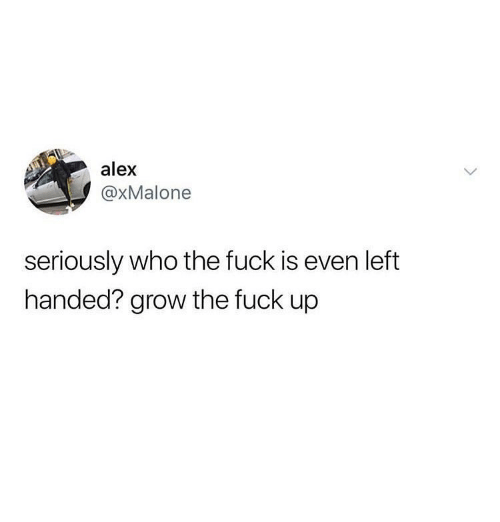 Fuck, Girl Memes, and Who: alex  @xMalone  seriously who the fuck is even left  handed? grow the fuck up