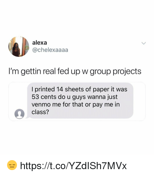 Venmo, Class, and Paper: alexa  @chelexaaaa  I'm gettin real fed up w group projects  I printed 14 sheets of paper it was  53 cents do u guys wanna just  venmo me for that or pay me in  9 class? 😑 https://t.co/YZdISh7MVx
