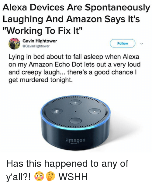 "Amazon, Creepy, and Fall: Alexa Devices Are Spontaneously  Laughing And Amazon Says lt's  ""Working To Fix It""  Gavin Hightower  @GavinHightower  Follow  Lying in bed about to fall asleep when Alexa  on my Amazon Echo Dot lets out a very loud  and creepy laugh... there's a good chance l  get murdered tonight.  amazon Has this happened to any of y'all?! 😳🤔 WSHH"