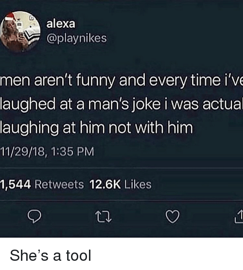Funny, Time, and Tool: alexa  @playnikes  men aren't funny and every time i've  laughed at a man's joke i was actual  laughing at him not with him  11/29/18, 1:35 PM  1,544 Retweets 12.6K Likes She's a tool