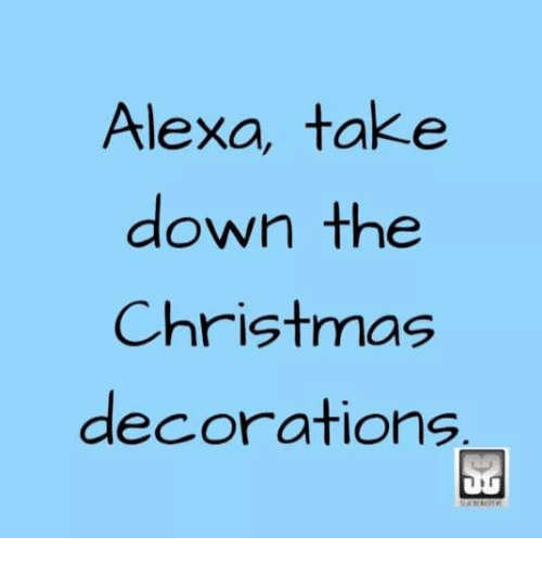Alexa Take Down the Christmas Decorations | Christmas Meme ...