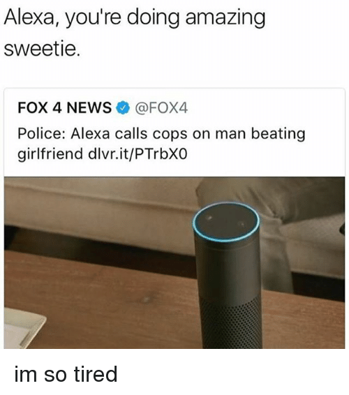 Memes, News, and Police: Alexa, you're doing amazing  sweetie.  FOX 4 NEWS @FOX4  Police: Alexa calls cops on man beating  girlfriend dlvr.it/PTrbXO im so tired