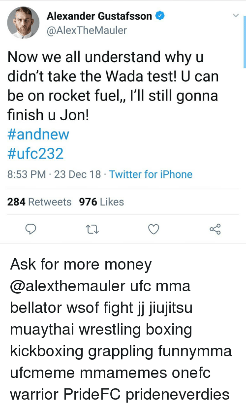 Boxing, Iphone, and Memes: Alexander Gustafsson  @AlexTheMauler  Now we all understand Why u  didn't take the Wada test! U can  be on rocket fuel, l'll still gonna  finish u Jon!  #andnew  #ufc232  8:53 PM 23 Dec 18 Twitter for iPhone  284 Retweets 976 Likes Ask for more money @alexthemauler ufc mma bellator wsof fight jj jiujitsu muaythai wrestling boxing kickboxing grappling funnymma ufcmeme mmamemes onefc warrior PrideFC prideneverdies