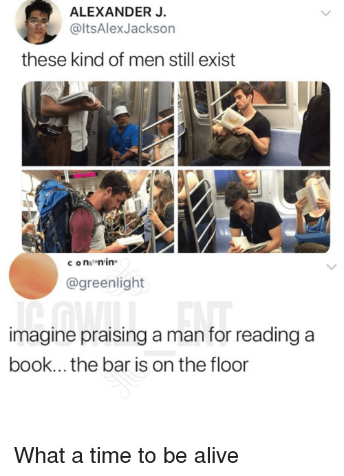Alive, Memes, and Book: ALEXANDER J.  @ltsAlexJackson  these kind of men still exist  c onstan ine  @greenlight  imagine praising a man for reading a  book... the bar is on the floor What a time to be alive