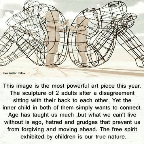 Memes, Connected, and Spirit: alexander milov  This image is the most powerful art piece this year.  The sculpture of 2 adults after a disagreement  sitting with their back to each other. Yet the  inner child in both of them simply wants to connect.  Age has taught us much ,but what we can't live  without is ego, hatred and grudges that prevent us  from forgiving and moving ahead. The free spirit  exhibited by children is our true nature.