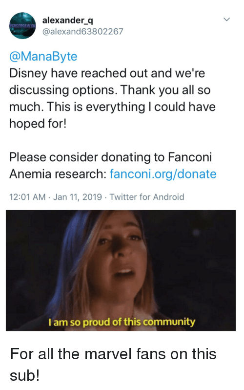 Android, Community, and Disney: alexander q  @alexand63802267  @ManaByte  Disney have reached out and we're  discussing options. Ihank you all so  much. This is everything I could have  hoped for!  Please consider donating to Fancon  Anemia research: fanconi.org/donate  12:01 AM-Jan 11, 2019 Twitter for Android  I am so proud of this community