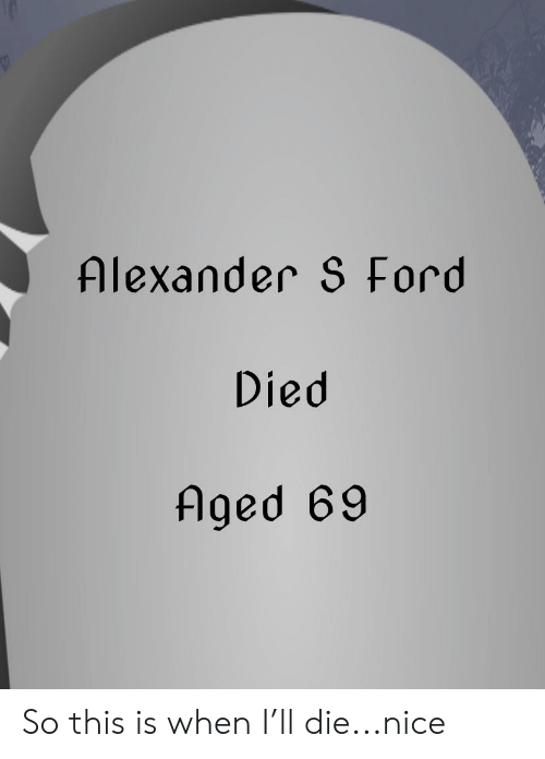 Ford, Dank Memes, and Nice: Alexander S Ford  Died  Aged 69 So this is when I'll die...nice