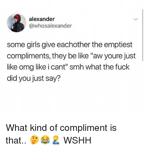 """Be Like, Girls, and Memes: alexander  @whosalexander  some girls give eachother the emptiest  compliments, they be like """"aw youre just  like omg like i cant"""" smh what the fuck  did you just say? What kind of compliment is that.. 🤔😂🤦♂️ WSHH"""