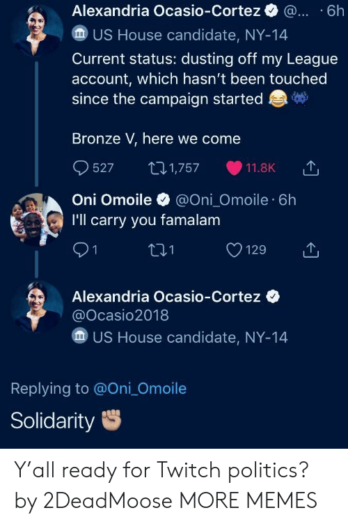 Dank, Memes, and Politics: Alexandria Ocasio-Cortez . .6h  US House candidate, NY-14  Current status: dusting off my League  account, which hasn't been touched  since the campaign started  Bronze V, here we come  527 1,757 11.8K 1,  Oni Omoile@Oni_Omoile 6h  I'll carry you famalam  91  01  Alexandria Ocasio-Cortez  @Ocasio2018  US House candidate, NY-14  Replying to @Oni_Omoile  Solidarity Y'all ready for Twitch politics? by 2DeadMoose MORE MEMES