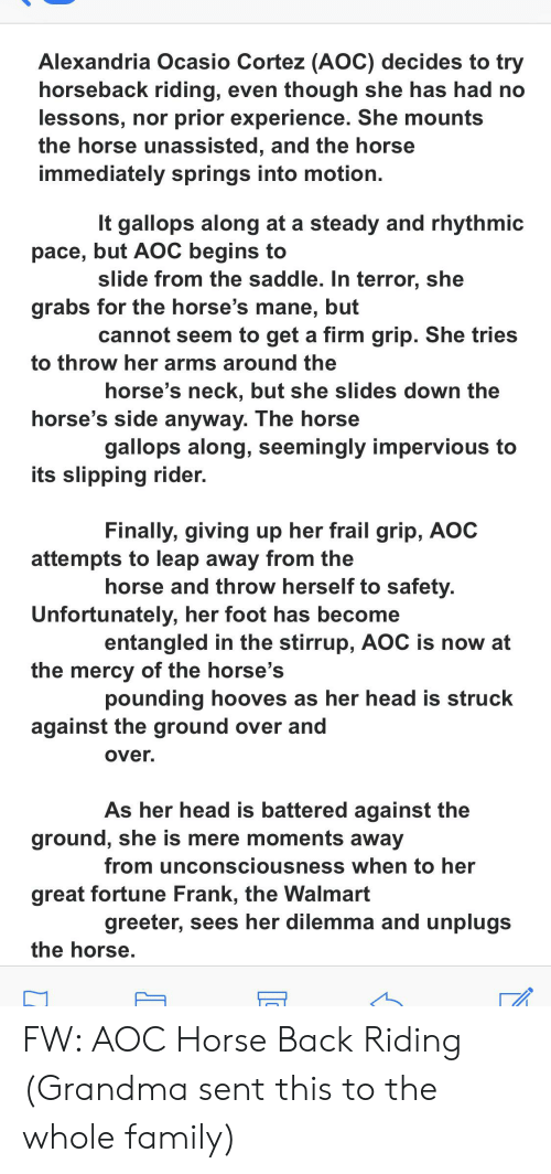 Family, Grandma, and Head: Alexandria Ocasio Cortez (AOC) decides to try  horseback riding, even though she has had no  lessons, nor prior experience. She mounts  the horse unassisted, and the horse  immediately springs into motion.  It gallops along at a steady and rhythmic  pace, but AOC begins to  slide from the saddle. In terror, she  grabs for the horse's mane, but  cannot seem to get a firm grip. She tries  to throw her arms around the  horse's neck, but she slides down the  horse's side anyway. The horse  gallops along, seemingly impervious to  its slipping rider.  Finally, giving up her frail grip, AOC  attempts to leap away from the  horse and throw herself to safety.  Unfortunately, her foot has become  entangled in the stirrup, AOC is now at  the mercy of the horse's  pounding hooves as her head is struck  against the ground over and  over.  As her head is battered against the  ground, she is mere moments away  from unconsciousness when to her  great fortune Frank, the Walmart  greeter, sees her dilemma and unplugs  the horse. FW: AOC Horse Back Riding (Grandma sent this to the whole family)