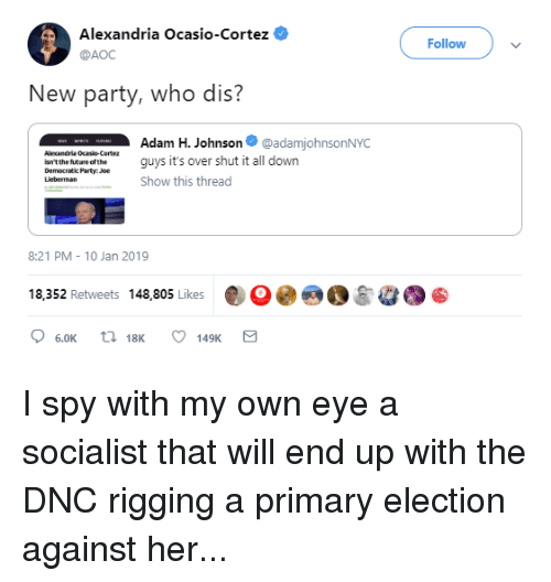 Party, Who Dis, and Democratic Party: Alexandria Ocasio-Cortez ,  @AOC  Follow  New party, who dis'?  Alexandria Ocasio-Cortez  isn tthe futare ofthe  Democratic Party Joe  Lieberman  wneAdam H. Johnson @adamjohnsonNYC  ate ue afthe gy it's over shut it all down  Show this thread  8:21 PM 10 Jan 2019  18,352 Retweets 148,805 Likes30